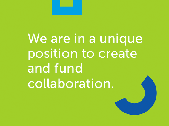We are in a unique position to create and fund collaboration.